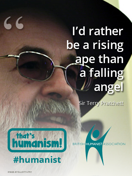 """I'd rather be a rising ape than a falling angel"" Sir Terry Pratchett"
