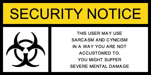 This user may use sarcasm and cynicism in a way you are not accustomed to.  You might suffer severe mental damage.